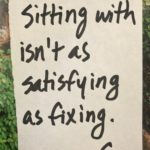 Sitting With Isn't as Satisfying as Fixing