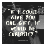 """""""If I could give you one gift, it would be curiosity."""""""