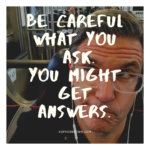 Be Careful What You Ask. You Might Get Answers.
