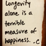 Longevity Alone Is A Terrible Measure of Happiness